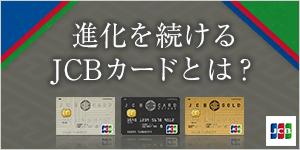 国際ブランドおよびプロパーカードとして進化を続けるJCBカード!